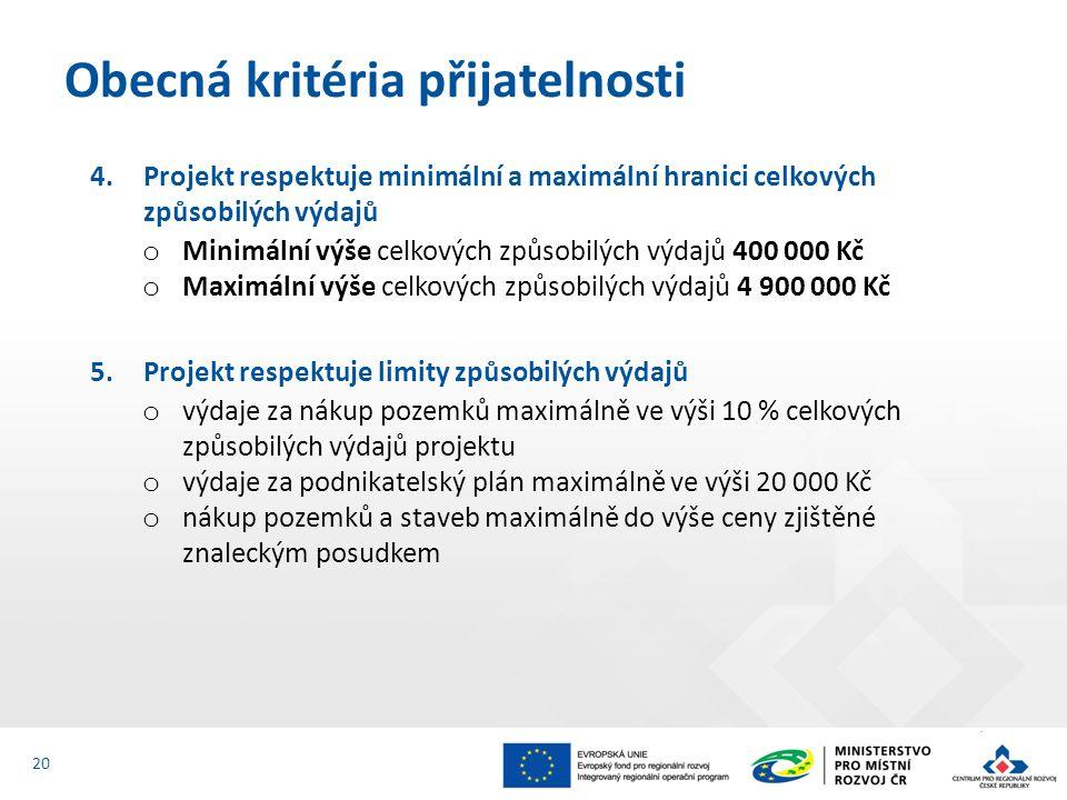 4.Projekt respektuje minimální a maximální hranici celkových způsobilých výdajů o Minimální výše celkových způsobilých výdajů 400 000 Kč o Maximální výše celkových způsobilých výdajů 4 900 000 Kč 5.Projekt respektuje limity způsobilých výdajů o výdaje za nákup pozemků maximálně ve výši 10 % celkových způsobilých výdajů projektu o výdaje za podnikatelský plán maximálně ve výši 20 000 Kč o nákup pozemků a staveb maximálně do výše ceny zjištěné znaleckým posudkem Obecná kritéria přijatelnosti 20