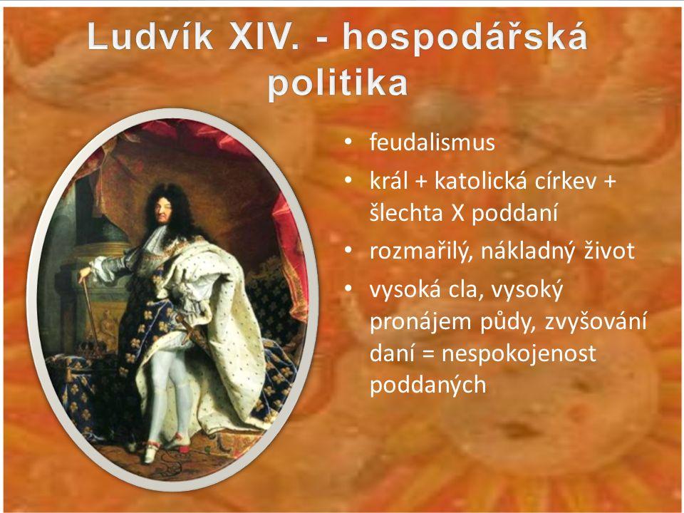 feudalismus král + katolická církev + šlechta X poddaní rozmařilý, nákladný život vysoká cla, vysoký pronájem půdy, zvyšování daní = nespokojenost pod