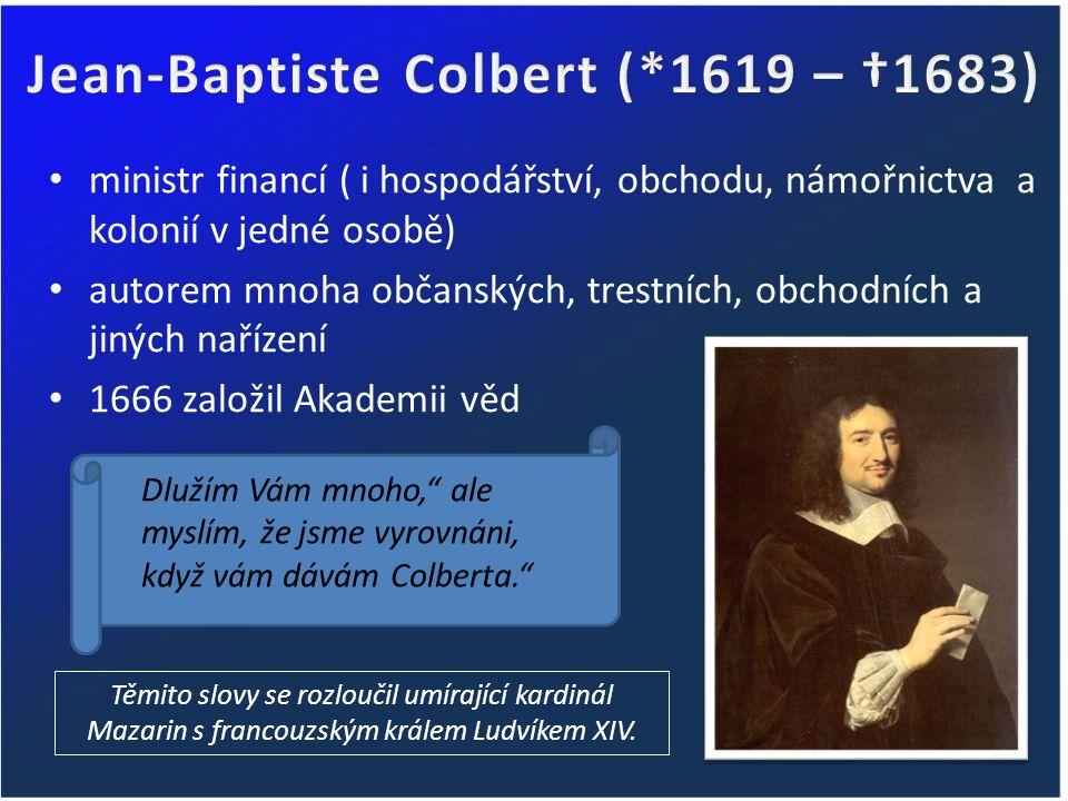 ministr financí ( i hospodářství, obchodu, námořnictva a kolonií v jedné osobě) autorem mnoha občanských, trestních, obchodních a jiných nařízení 1666 založil Akademii věd Těmito slovy se rozloučil umírající kardinál Mazarin s francouzským králem Ludvíkem XIV.