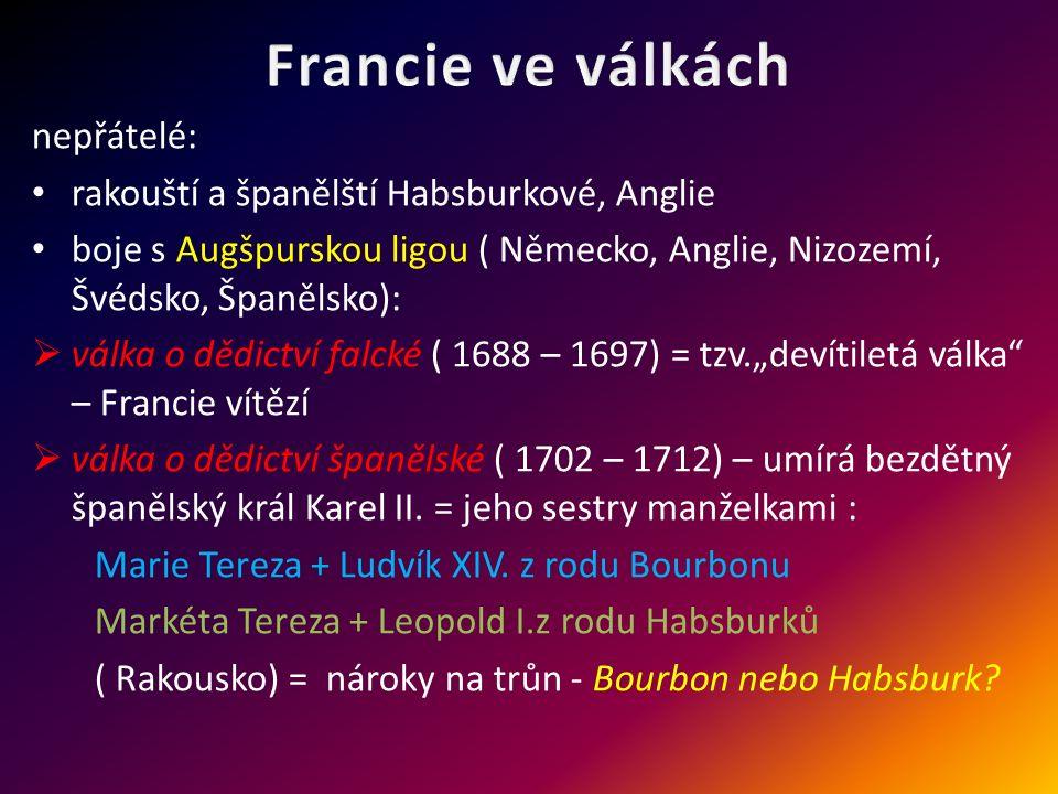"""nepřátelé: rakouští a španělští Habsburkové, Anglie boje s Augšpurskou ligou ( Německo, Anglie, Nizozemí, Švédsko, Španělsko):  válka o dědictví falcké ( 1688 – 1697) = tzv.""""devítiletá válka – Francie vítězí  válka o dědictví španělské ( 1702 – 1712) – umírá bezdětný španělský král Karel II."""