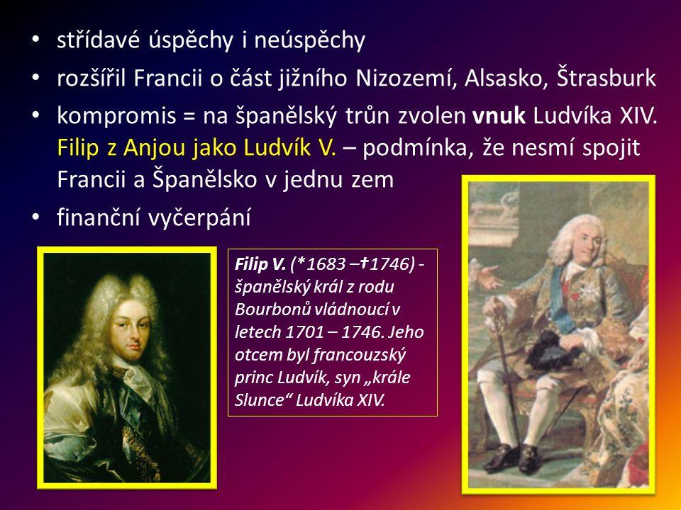 střídavé úspěchy i neúspěchy rozšířil Francii o část jižního Nizozemí, Alsasko, Štrasburk kompromis = na španělský trůn zvolen vnuk Ludvíka XIV. Filip