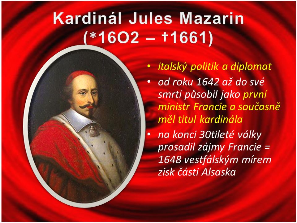 italský politik a diplomat od roku 1642 až do své smrti působil jako první ministr Francie a současně měl titul kardinála na konci 30tileté války prosadil zájmy Francie = 1648 vestfálským mírem zisk části Alsaska