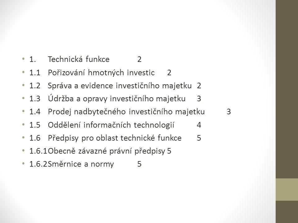 1.Technická funkce2 1.1Pořizování hmotných investic2 1.2Správa a evidence investičního majetku2 1.3Údržba a opravy investičního majetku3 1.4Prodej nadbytečného investičního majetku3 1.5Oddělení informačních technologií4 1.6Předpisy pro oblast technické funkce5 1.6.1Obecně závazné právní předpisy5 1.6.2Směrnice a normy5
