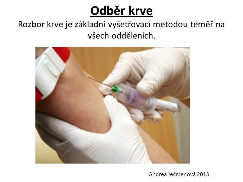 Odběr krve Rozbor krve je základní vyšetřovací metodou téměř na všech odděleních. Andrea Ječmenová 2013