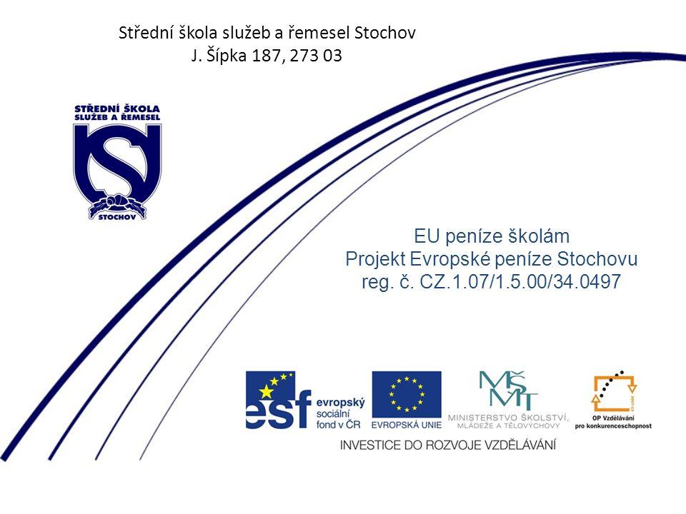 Střední škola služeb a řemesel Stochov J. Šípka 187, 273 03 EU peníze školám Projekt Evropské peníze Stochovu reg. č. CZ.1.07/1.5.00/34.0497