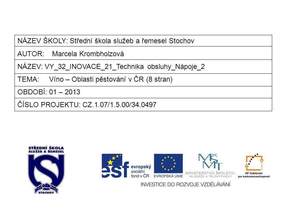 NÁZEV ŠKOLY: Střední škola služeb a řemesel Stochov AUTOR: Marcela Krombholzová NÁZEV: VY_32_INOVACE_21_Technika obsluhy_Nápoje_2 TEMA: Víno – Oblasti pěstování v ČR (8 stran) OBDOBÍ: 01 – 2013 ČÍSLO PROJEKTU: CZ.1.07/1.5.00/34.0497