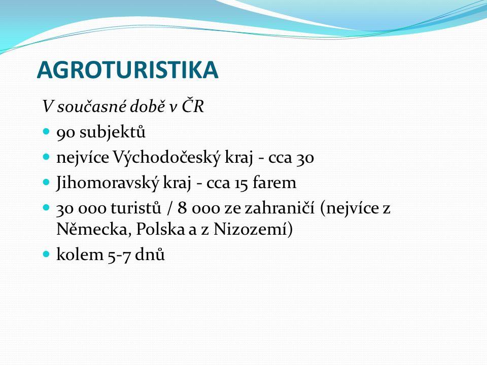 AGROTURISTIKA V současné době v ČR 90 subjektů nejvíce Východočeský kraj - cca 30 Jihomoravský kraj - cca 15 farem 30 000 turistů / 8 000 ze zahraničí (nejvíce z Německa, Polska a z Nizozemí) kolem 5-7 dnů