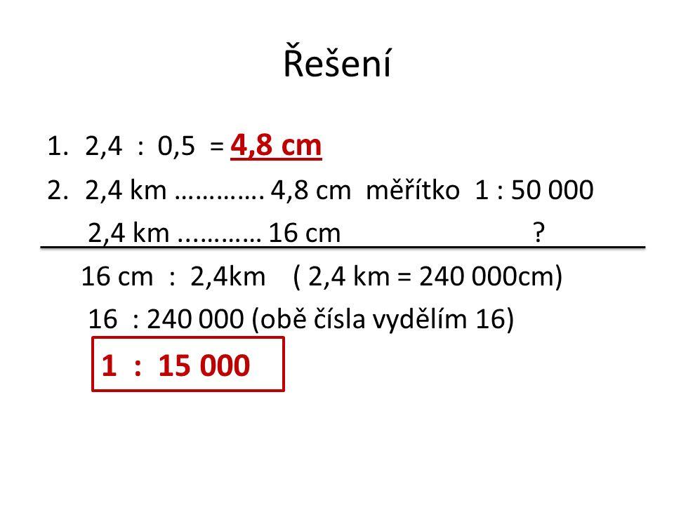 Řešení 1.2,4 : 0,5 = 4,8 cm 2.2,4 km …………. 4,8 cm měřítko 1 : 50 000 2,4 km...……… 16 cm .