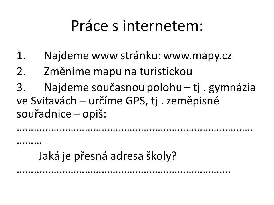Práce s internetem: 1.Najdeme www stránku: www.mapy.cz 2.Změníme mapu na turistickou 3.Najdeme současnou polohu – tj.
