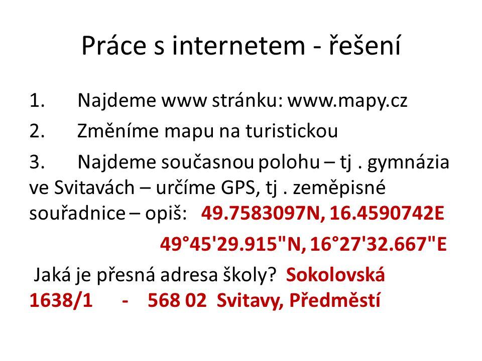 Práce s internetem - řešení 1.Najdeme www stránku: www.mapy.cz 2.Změníme mapu na turistickou 3.Najdeme současnou polohu – tj.
