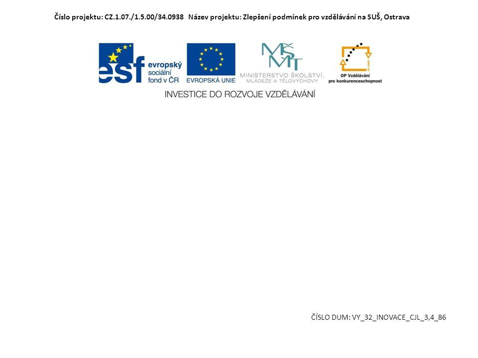 Číslo projektu: CZ.1.07./1.5.00/34.0938 Název projektu: Zlepšení podmínek pro vzdělávání na SUŠ, Ostrava ČÍSLO DUM: VY_32_INOVACE_CJL_3,4_86