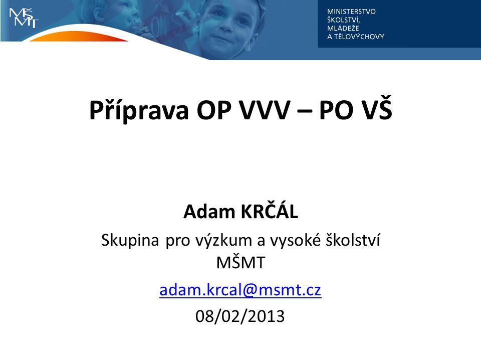 Příprava OP VVV – PO VŠ Adam KRČÁL Skupina pro výzkum a vysoké školství MŠMT adam.krcal@msmt.cz 08/02/2013