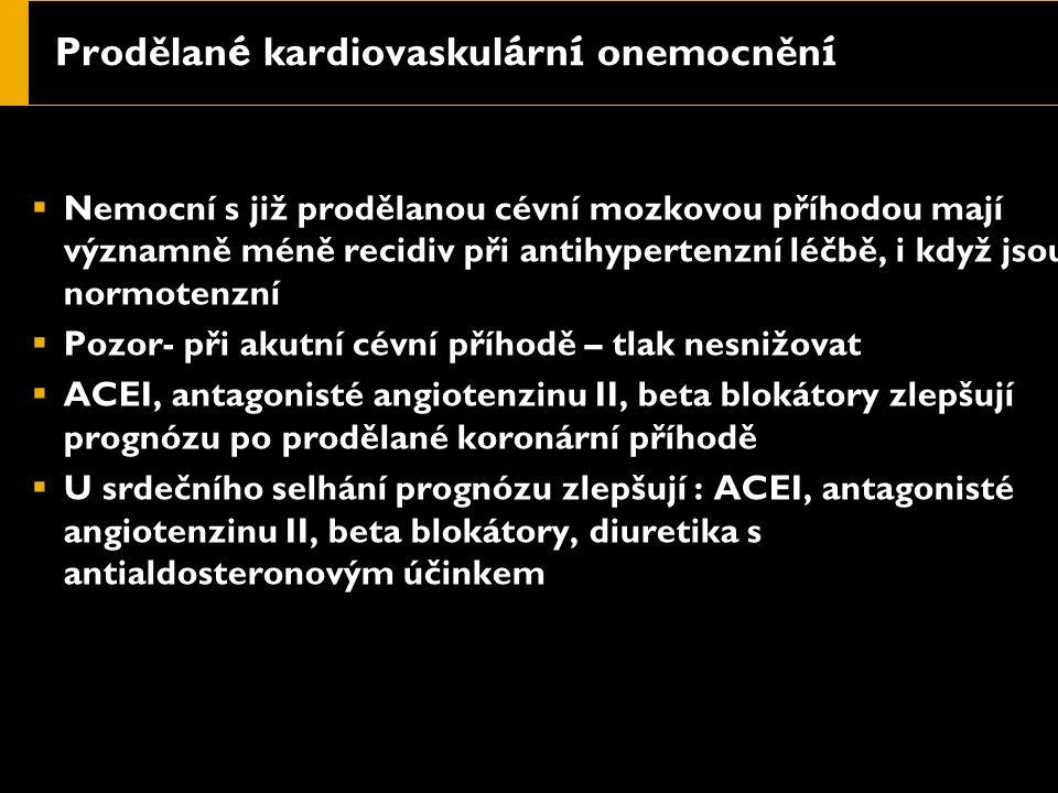 Prodělan é kardiovaskul á rn í onemocněn í  Nemocní s již prodělanou cévní mozkovou příhodou mají významně méně recidiv při antihypertenzní léčbě, i když jsou normotenzní  Pozor- při akutní cévní příhodě – tlak nesnižovat  ACEI, antagonisté angiotenzinu II, beta blokátory zlepšují prognózu po prodělané koronární příhodě  U srdečního selhání prognózu zlepšují : ACEI, antagonisté angiotenzinu II, beta blokátory, diuretika s antialdosteronovým účinkem