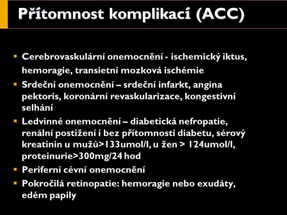 Př í tomnost komplikac í (ACC)  Cerebrovaskulární onemocnění - ischemický iktus, hemoragie, transietní mozková ischémie  Srdeční onemocnění – srdeční infarkt, angina pektoris, koronární revaskularizace, kongestivní selhání  Ledvinné onemocnění – diabetická nefropatie, renální postižení i bez přítomnosti diabetu, sérový kreatinin u mužů>133umol/l, u žen > 124umol/l, proteinurie>300mg/24 hod  Periferní cévní onemocnění  Pokročilá retinopatie: hemoragie nebo exudáty, edém papily