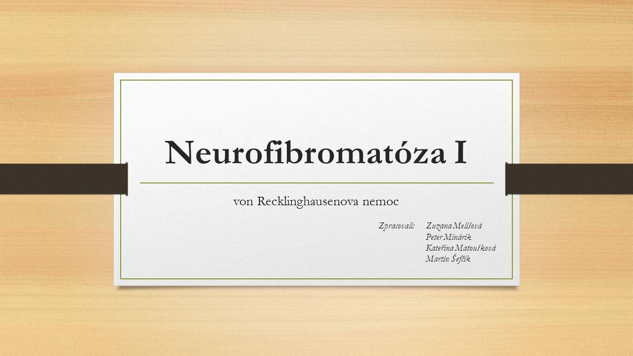 Neurofibromatóza I von Recklinghausenova nemoc Zpracovali: Zuzana Melišová Peter Minárik Kateřina Matoušková Martin Šefčík