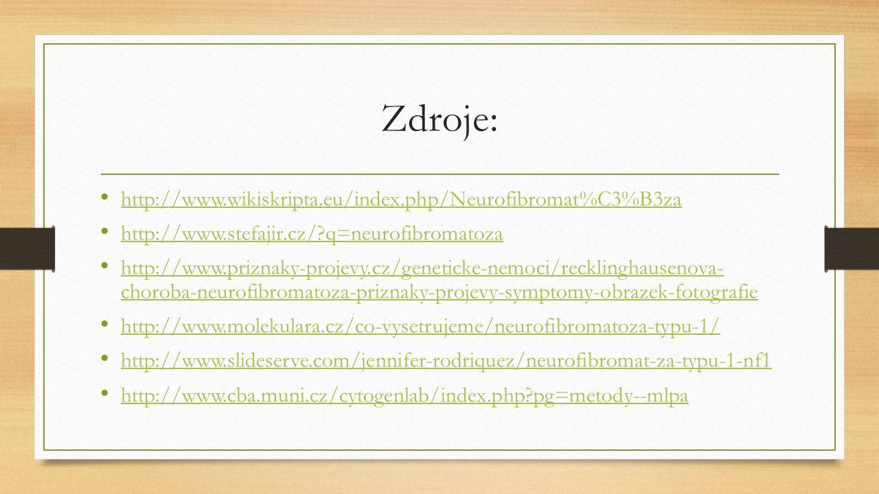 Zdroje: http://www.wikiskripta.eu/index.php/Neurofibromat%C3%B3za http://www.stefajir.cz/ q=neurofibromatoza http://www.priznaky-projevy.cz/geneticke-nemoci/recklinghausenova- choroba-neurofibromatoza-priznaky-projevy-symptomy-obrazek-fotografie http://www.priznaky-projevy.cz/geneticke-nemoci/recklinghausenova- choroba-neurofibromatoza-priznaky-projevy-symptomy-obrazek-fotografie http://www.molekulara.cz/co-vysetrujeme/neurofibromatoza-typu-1/ http://www.slideserve.com/jennifer-rodriquez/neurofibromat-za-typu-1-nf1 http://www.cba.muni.cz/cytogenlab/index.php pg=metody--mlpa
