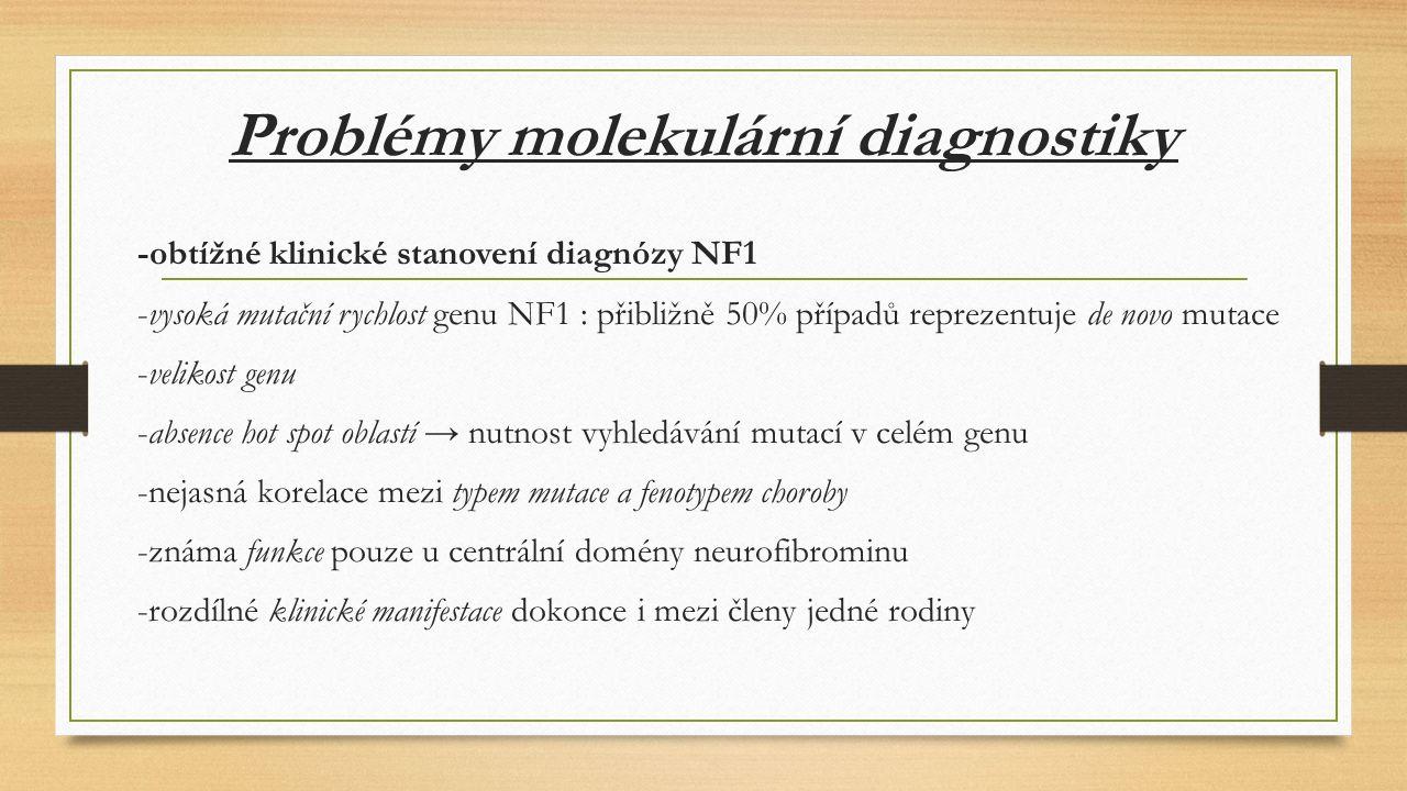 Problémy molekulární diagnostiky -obtížné klinické stanovení diagnózy NF1 -vysoká mutační rychlost genu NF1 : přibližně 50% případů reprezentuje de novo mutace -velikost genu -absence hot spot oblastí → nutnost vyhledávání mutací v celém genu -nejasná korelace mezi typem mutace a fenotypem choroby -známa funkce pouze u centrální domény neurofibrominu -rozdílné klinické manifestace dokonce i mezi členy jedné rodiny