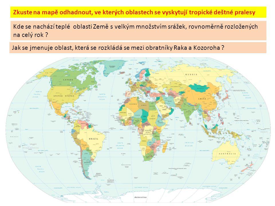 Zkuste na mapě odhadnout, ve kterých oblastech se vyskytují tropické deštné pralesy Kde se nachází teplé oblasti Země s velkým množstvím srážek, rovnoměrně rozložených na celý rok .