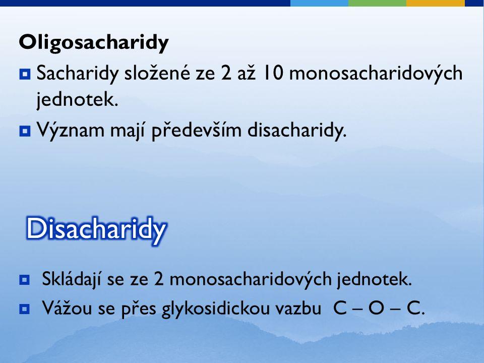  Skládají se ze 2 monosacharidových jednotek.  Vážou se přes glykosidickou vazbu C – O – C.