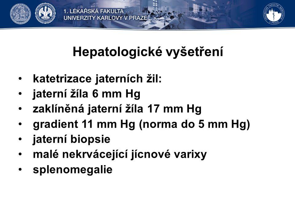 Hepatologické vyšetření katetrizace jaterních žil: jaterní žíla 6 mm Hg zaklíněná jaterní žíla 17 mm Hg gradient 11 mm Hg (norma do 5 mm Hg) jaterní biopsie malé nekrvácející jícnové varixy splenomegalie