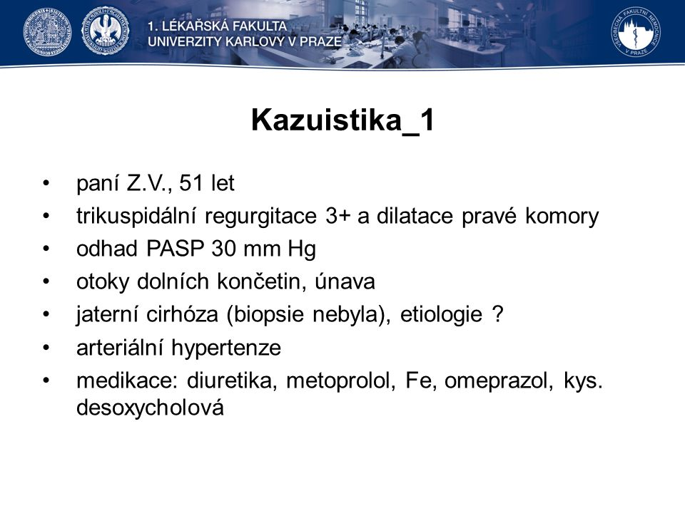 Kazuistika_1 paní Z.V., 51 let trikuspidální regurgitace 3+ a dilatace pravé komory odhad PASP 30 mm Hg otoky dolních končetin, únava jaterní cirhóza (biopsie nebyla), etiologie .