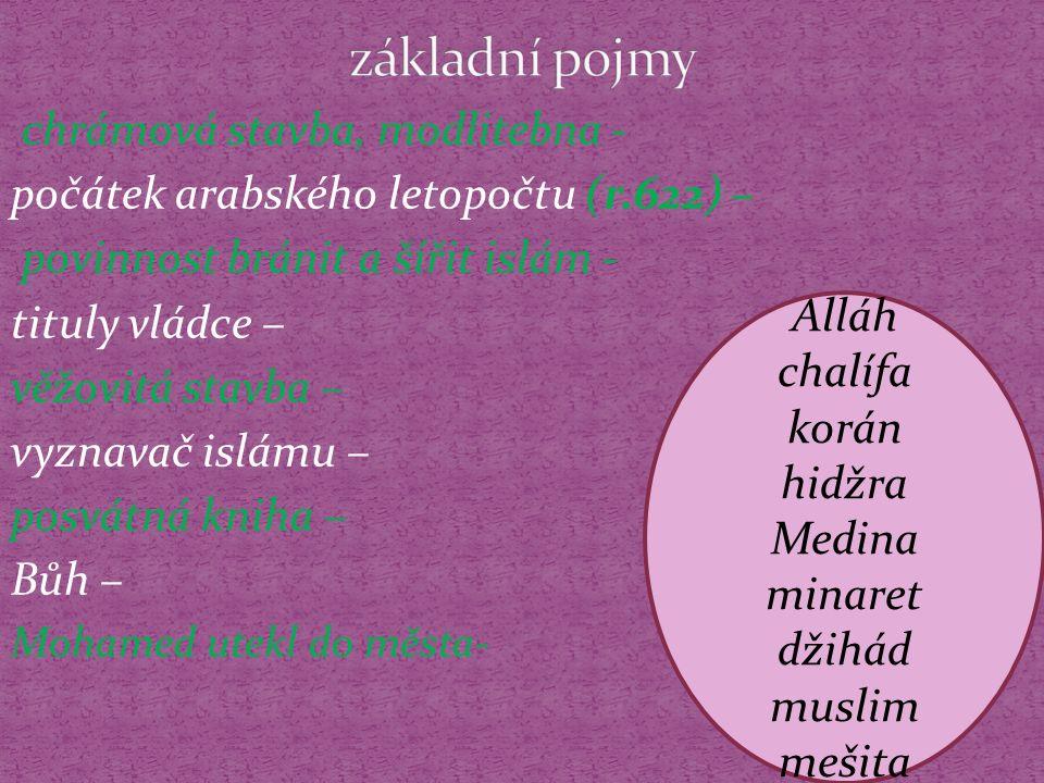 chrámová stavba, modlitebna - počátek arabského letopočtu (r.622) – povinnost bránit a šířit islám - tituly vládce – věžovitá stavba – vyznavač islámu