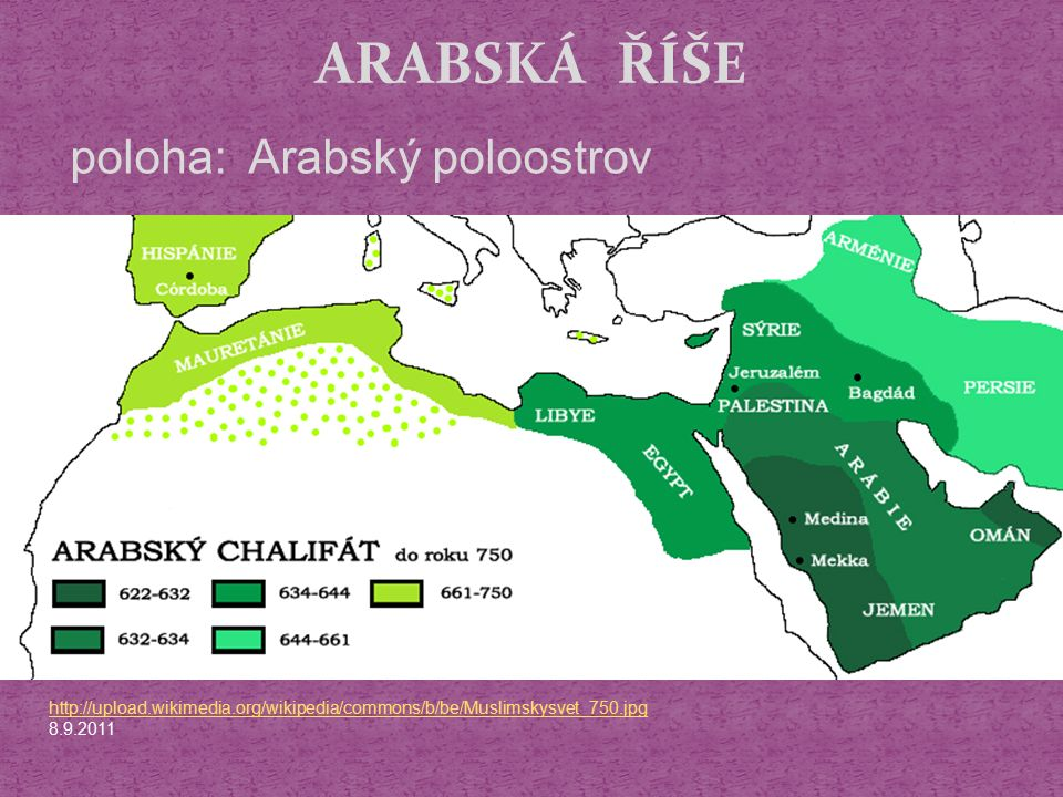 ARABSKÁ ŘÍŠE http://upload.wikimedia.org/wikipedia/commons/b/be/Muslimskysvet_750.jpg 8.9.2011 poloha: Arabský poloostrov