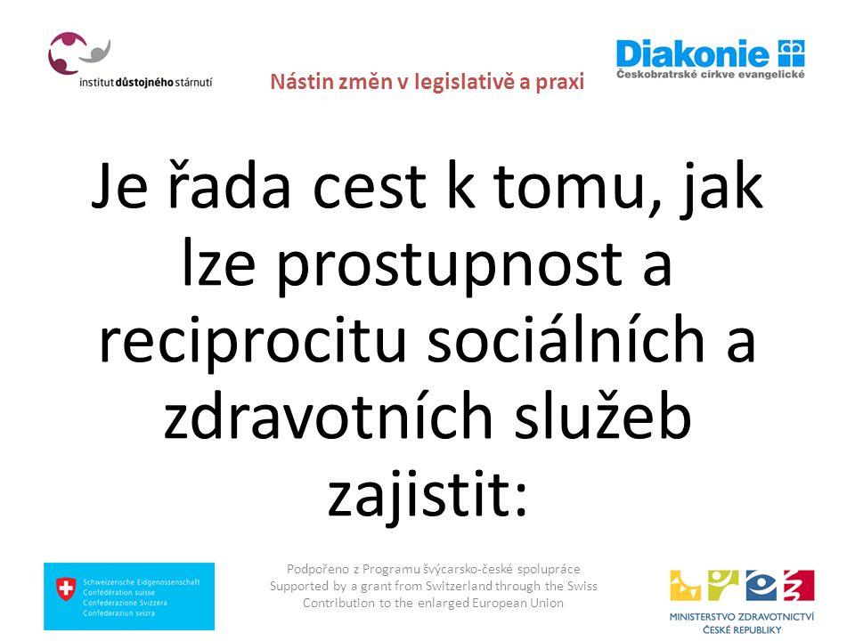 Nástin změn v legislativě a praxi užší spolupráce a propojení MPSV a MZČR při přípravě věcných a legislativních řešení v oblasti služeb a péče na zdravotně sociálním rozhraní: zejména pro cílové skupiny dlouhodobé péče seniorům, zdravotně postiženým a umírajícím při respektování neoddělitelnosti zdravotně sociálních potřeb a potřeby koordinovaného poskytnutí zdravotních a sociálních služeb Podpořeno z Programu švýcarsko-české spolupráce Supported by a grant from Switzerland through the Swiss Contribution to the enlarged European Union