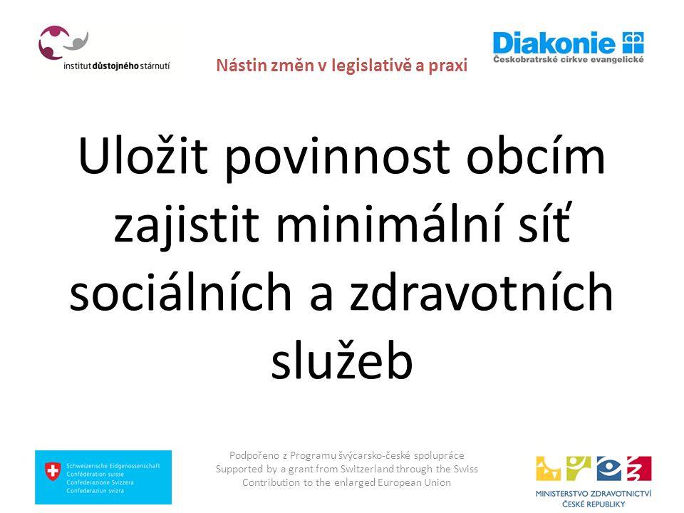 Nástin změn v legislativě a praxi Uložit povinnost obcím zajistit minimální síť sociálních a zdravotních služeb Podpořeno z Programu švýcarsko-české s