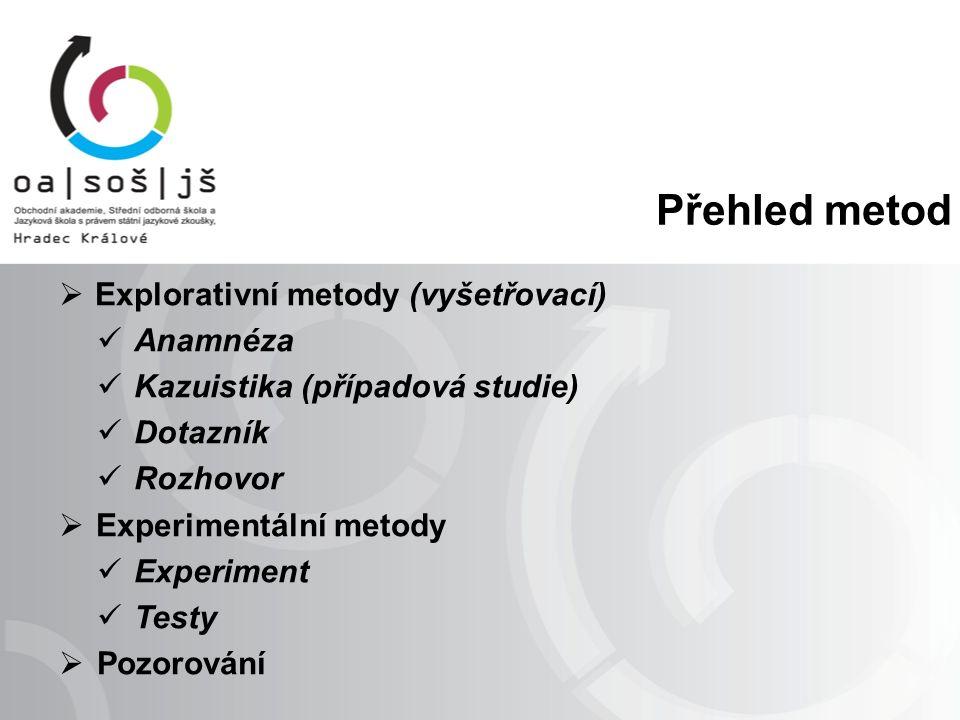 Přehled metod  Explorativní metody (vyšetřovací) Anamnéza Kazuistika (případová studie) Dotazník Rozhovor  Experimentální metody Experiment Testy 