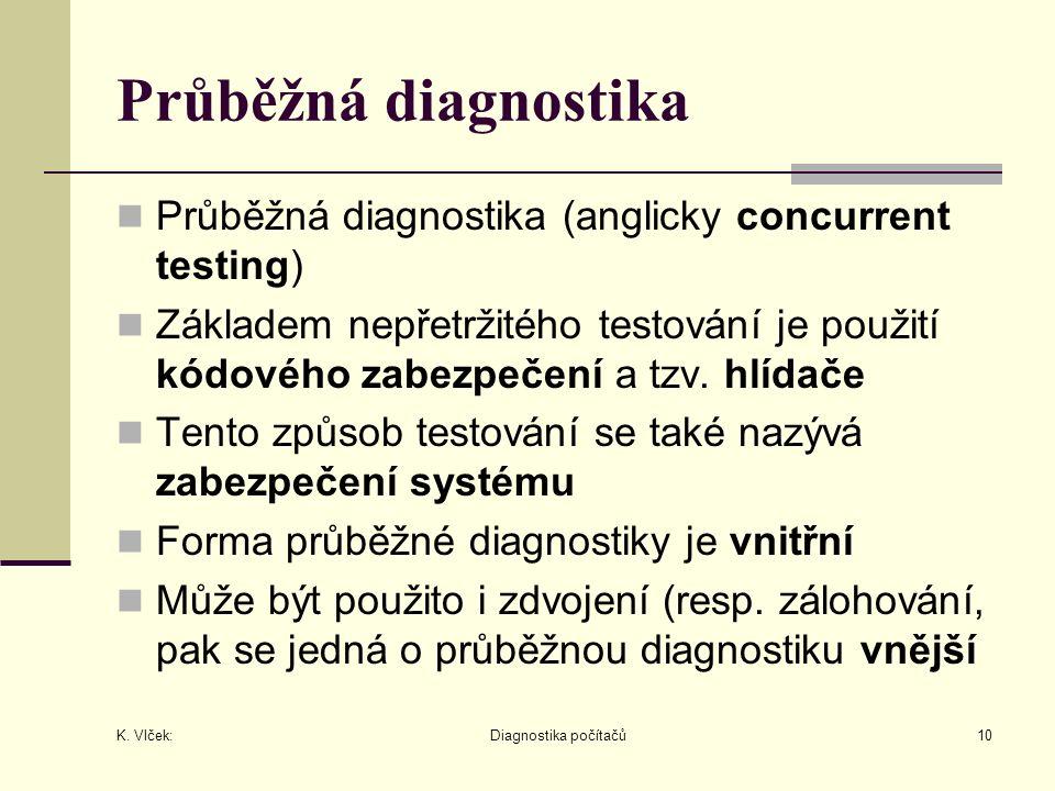 K. Vlček: Diagnostika počítačů10 Průběžná diagnostika Průběžná diagnostika (anglicky concurrent testing) Základem nepřetržitého testování je použití k