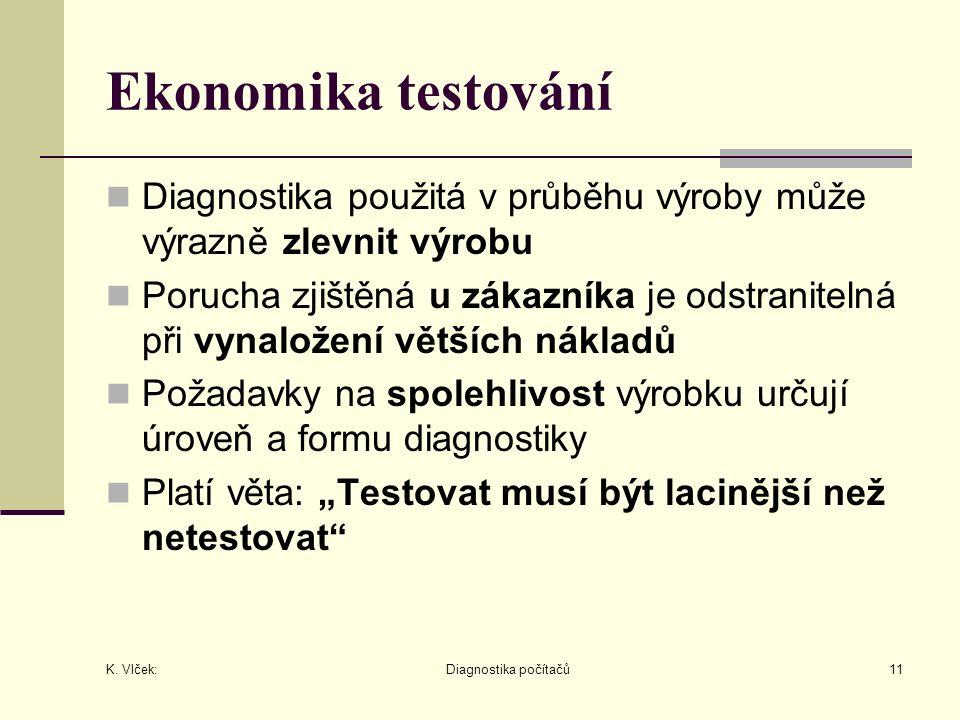 K. Vlček: Diagnostika počítačů11 Ekonomika testování Diagnostika použitá v průběhu výroby může výrazně zlevnit výrobu Porucha zjištěná u zákazníka je