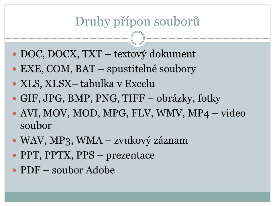 Druhy přípon souborů DOC, DOCX, TXT – textový dokument EXE, COM, BAT – spustitelné soubory XLS, XLSX– tabulka v Excelu GIF, JPG, BMP, PNG, TIFF – obrázky, fotky AVI, MOV, MOD, MPG, FLV, WMV, MP4 – video soubor WAV, MP3, WMA – zvukový záznam PPT, PPTX, PPS – prezentace PDF – soubor Adobe