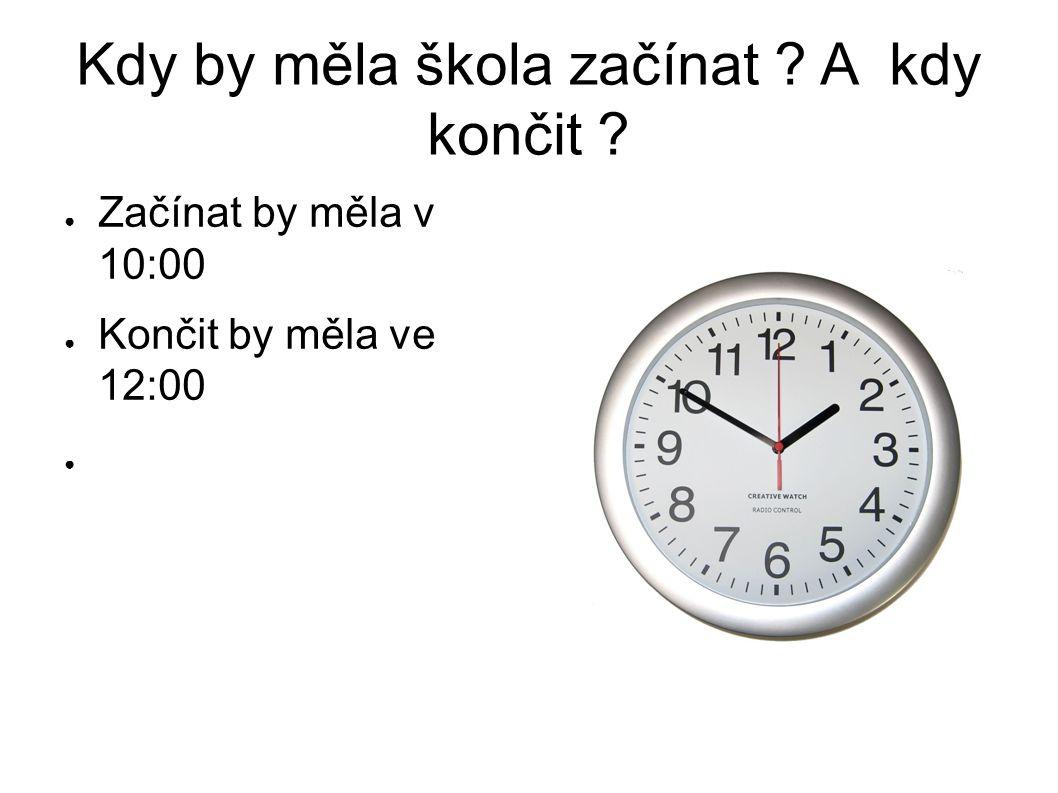 Kdy by měla škola začínat ? A kdy končit ? ● Začínat by měla v 10:00 ● Končit by měla ve 12:00 ●