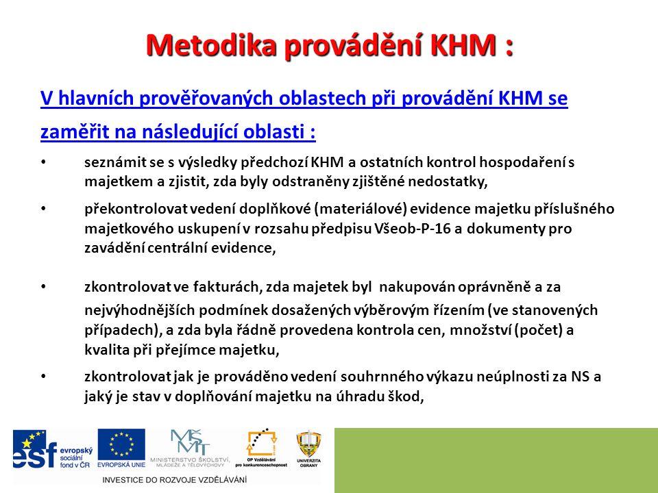 Metodika provádění KHM : V hlavních prověřovaných oblastech při provádění KHM se zaměřit na následující oblasti : seznámit se s výsledky předchozí KHM a ostatních kontrol hospodaření s majetkem a zjistit, zda byly odstraněny zjištěné nedostatky, překontrolovat vedení doplňkové (materiálové) evidence majetku příslušného majetkového uskupení v rozsahu předpisu Všeob-P-16 a dokumenty pro zavádění centrální evidence, zkontrolovat ve fakturách, zda majetek byl nakupován oprávněně a za nejvýhodnějších podmínek dosažených výběrovým řízením (ve stanovených případech), a zda byla řádně provedena kontrola cen, množství (počet) a kvalita při přejímce majetku, zkontrolovat jak je prováděno vedení souhrnného výkazu neúplnosti za NS a jaký je stav v doplňování majetku na úhradu škod,