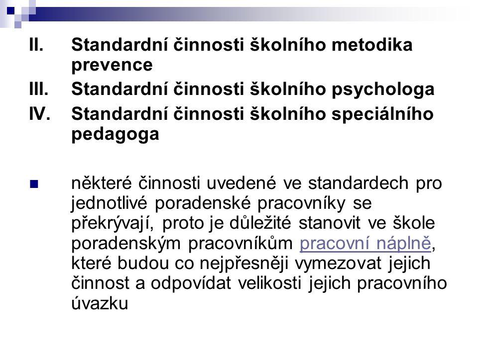 II.Standardní činnosti školního metodika prevence III.Standardní činnosti školního psychologa IV.Standardní činnosti školního speciálního pedagoga některé činnosti uvedené ve standardech pro jednotlivé poradenské pracovníky se překrývají, proto je důležité stanovit ve škole poradenským pracovníkům pracovní náplně, které budou co nejpřesněji vymezovat jejich činnost a odpovídat velikosti jejich pracovního úvazkupracovní náplně