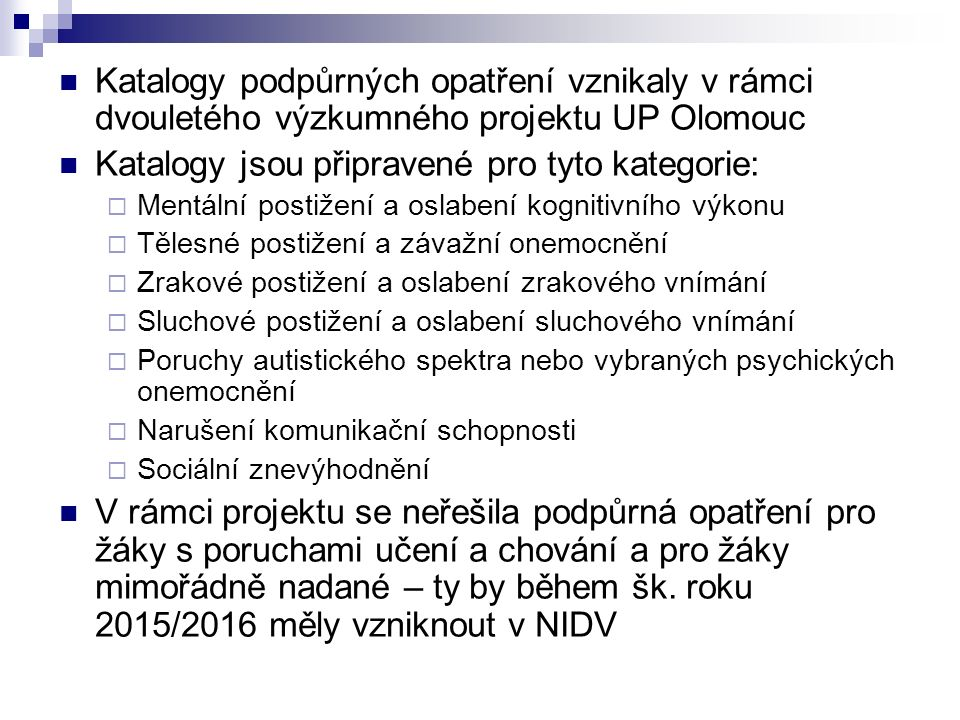 Katalogy podpůrných opatření vznikaly v rámci dvouletého výzkumného projektu UP Olomouc Katalogy jsou připravené pro tyto kategorie:  Mentální postižení a oslabení kognitivního výkonu  Tělesné postižení a závažní onemocnění  Zrakové postižení a oslabení zrakového vnímání  Sluchové postižení a oslabení sluchového vnímání  Poruchy autistického spektra nebo vybraných psychických onemocnění  Narušení komunikační schopnosti  Sociální znevýhodnění V rámci projektu se neřešila podpůrná opatření pro žáky s poruchami učení a chování a pro žáky mimořádně nadané – ty by během šk.