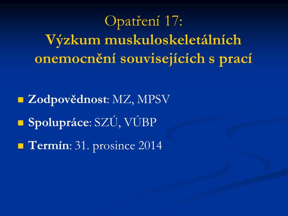 Opatření 17: Výzkum muskuloskeletálních onemocnění souvisejících s prací Zodpovědnost: MZ, MPSV Spolupráce: SZÚ, VÚBP Termín: 31.