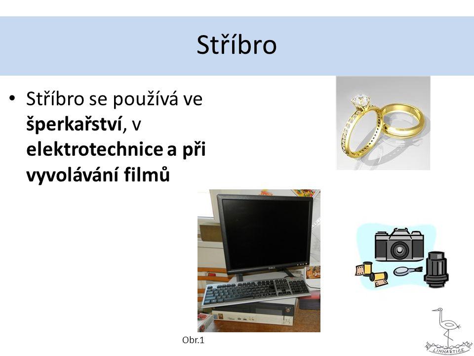 Stříbro Stříbro se používá ve šperkařství, v elektrotechnice a při vyvolávání filmů Obr.1