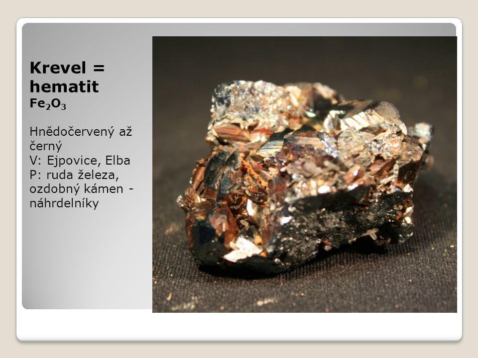 Krevel = hematit Fe 2 O 3 Hnědočervený až černý V: Ejpovice, Elba P: ruda železa, ozdobný kámen - náhrdelníky