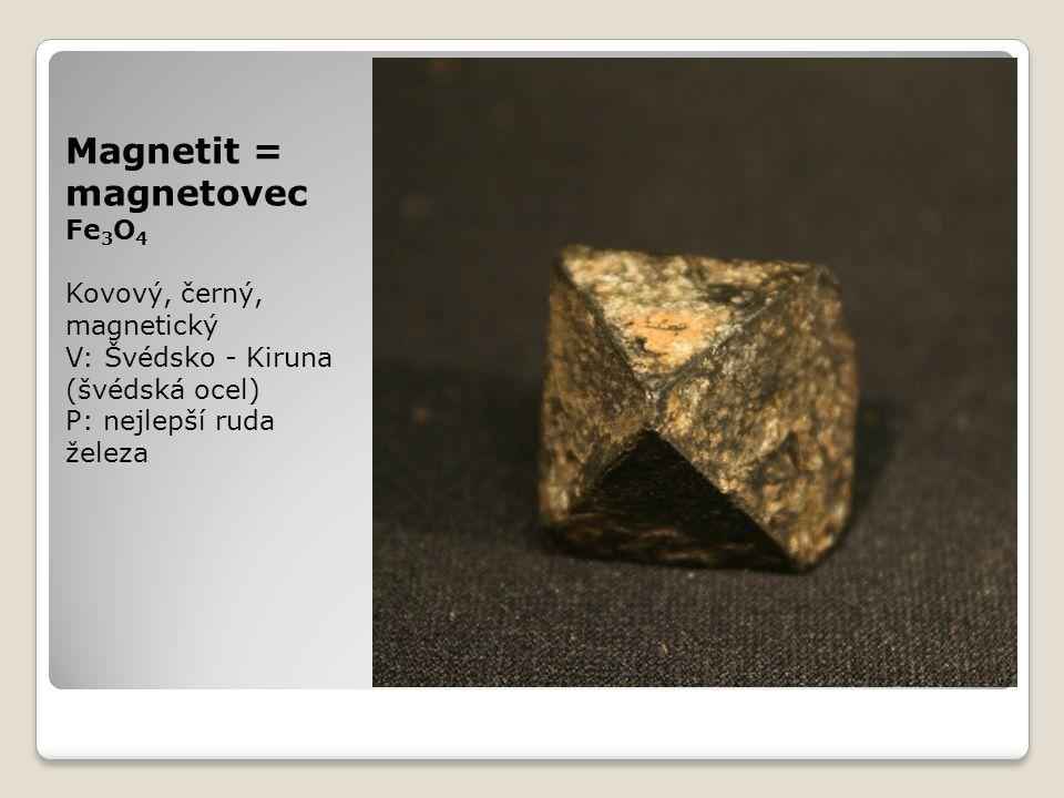 Magnetit = magnetovec Fe 3 O 4 Kovový, černý, magnetický V: Švédsko - Kiruna (švédská ocel) P: nejlepší ruda železa