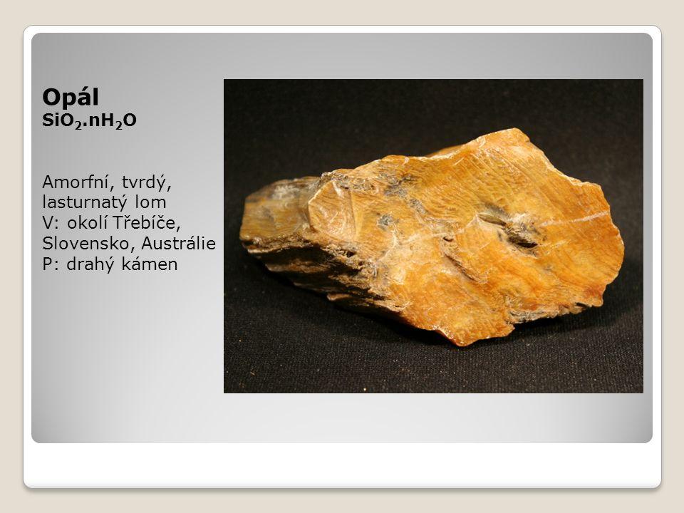 Opál SiO 2.nH 2 O Amorfní, tvrdý, lasturnatý lom V: okolí Třebíče, Slovensko, Austrálie P: drahý kámen