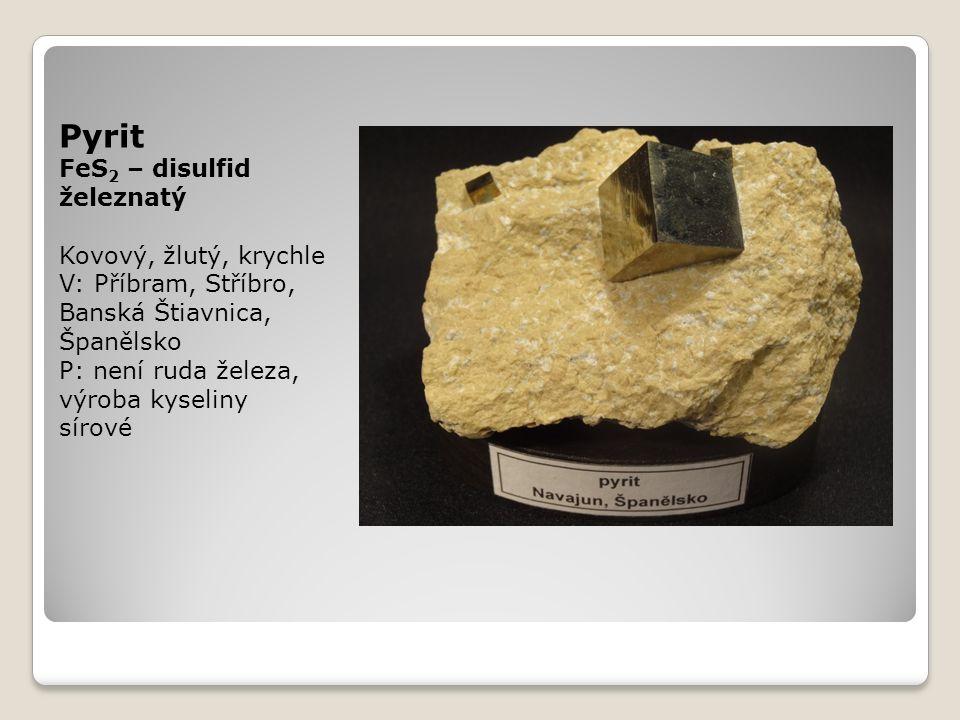 Pyrit FeS 2 – disulfid železnatý Kovový, žlutý, krychle V: Příbram, Stříbro, Banská Štiavnica, Španělsko P: není ruda železa, výroba kyseliny sírové