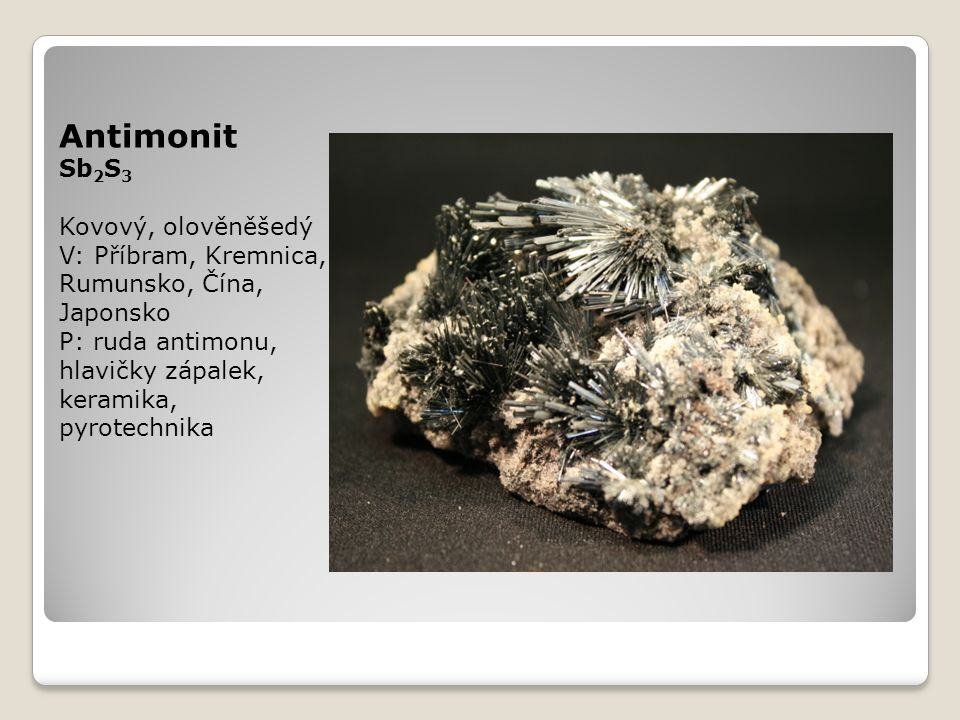 Antimonit Sb 2 S 3 Kovový, olověněšedý V: Příbram, Kremnica, Rumunsko, Čína, Japonsko P: ruda antimonu, hlavičky zápalek, keramika, pyrotechnika
