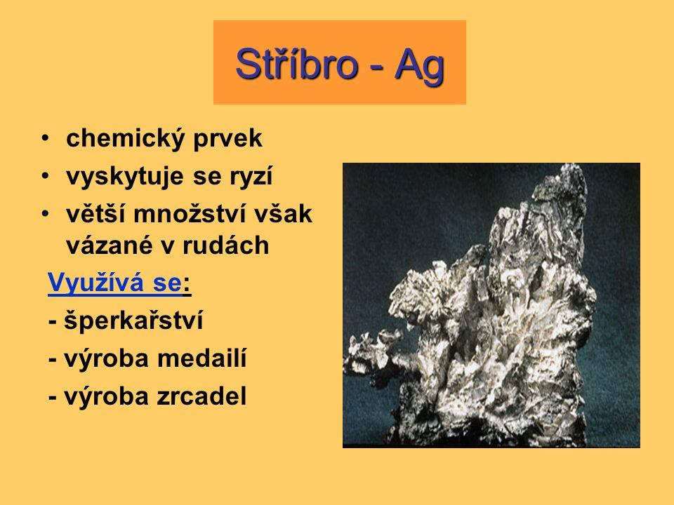 Stříbro - Ag chemický prvek vyskytuje se ryzí větší množství však vázané v rudách Využívá se: - šperkařství - výroba medailí - výroba zrcadel