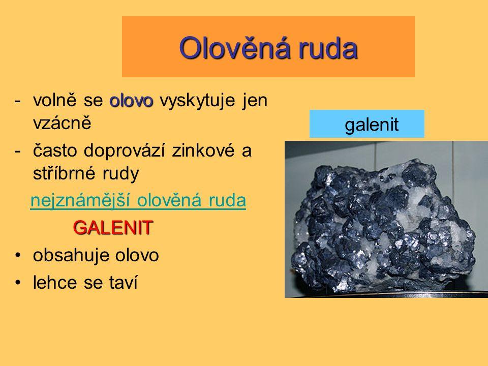 Olověná ruda olovo -volně se olovo vyskytuje jen vzácně -často doprovází zinkové a stříbrné rudy nejznámější olověná ruda GALENIT obsahuje olovo lehce se taví galenit