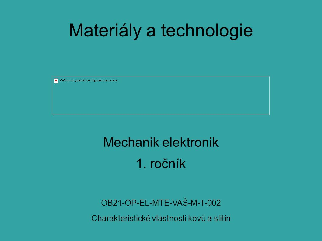 Materiály a technologie Mechanik elektronik 1. ročník OB21-OP-EL-MTE-VAŠ-M-1-002 Charakteristické vlastnosti kovů a slitin