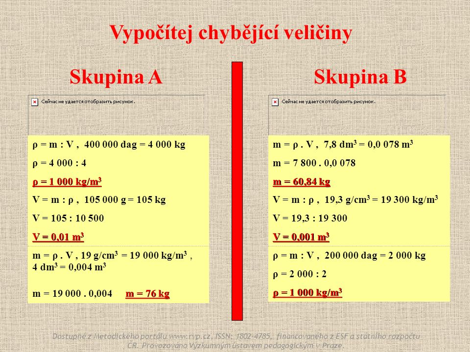 Skupina ASkupina B ρ = m : V, 400 000 dag = 4 000 kg ρ = 4 000 : 4 ρ = 1 000 kg/m 3 ρ = m : V, 200 000 dag = 2 000 kg ρ = 2 000 : 2 ρ = 1 000 kg/m 3 m = ρ.