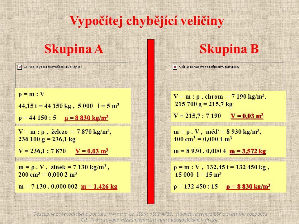 Skupina ASkupina B Vypočítej chybějící veličiny ρ = m : V 44,15 t = 44 150 kg, 5 000 l = 5 m 3 ρ = 8 830 kg/m 3 ρ = 44 150 : 5 ρ = 8 830 kg/m 3 ρ = m : V, 132,45 t = 132 450 kg, 15 000 l = 15 m 3 ρ = 8 830 kg/m 3 ρ = 132 450 : 15 ρ = 8 830 kg/m 3 m = ρ.