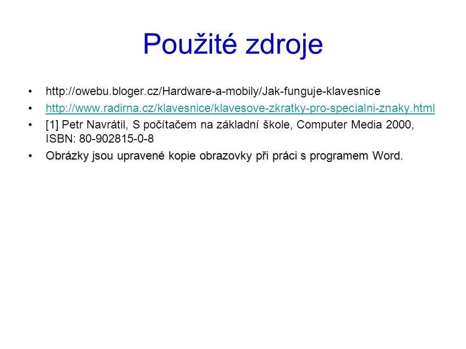 Použité zdroje http://owebu.bloger.cz/Hardware-a-mobily/Jak-funguje-klavesnice http://www.radirna.cz/klavesnice/klavesove-zkratky-pro-specialni-znaky.html [1] Petr Navrátil, S počítačem na základní škole, Computer Media 2000, ISBN: 80-902815-0-8 Obrázky jsou upravené kopie obrazovky při práci s programem Word.Obrázky jsou upravené kopie obrazovky při práci s programem Word.